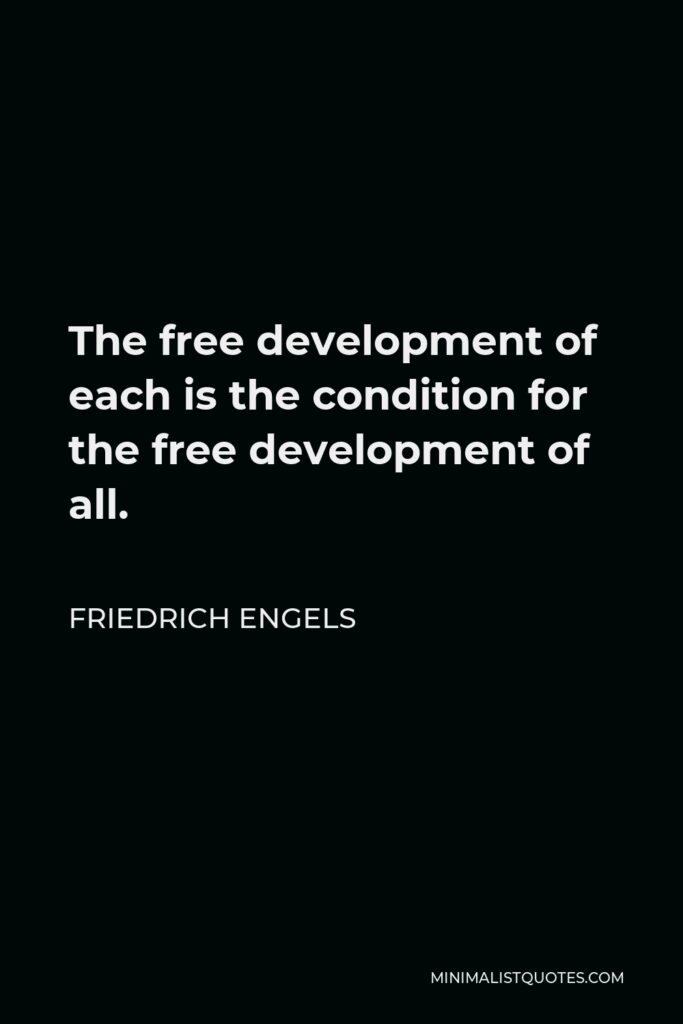 Friedrich Engels Quote - The free development of each is the condition for the free development of all.