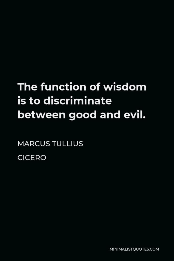 Marcus Tullius Cicero Quote - The function of wisdom is to discriminate between good and evil.