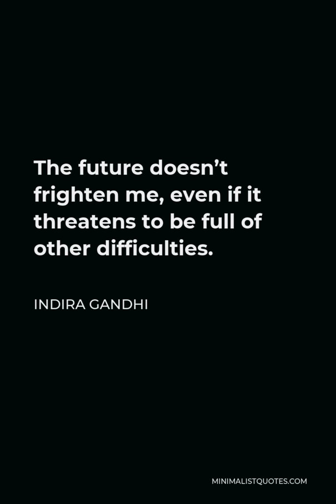 Indira Gandhi Quote - The future doesn't frighten me, even if it threatens to be full of other difficulties.