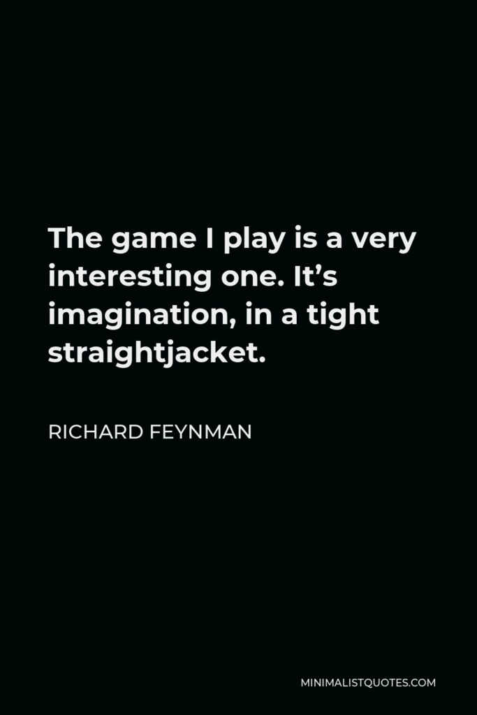 Richard Feynman Quote - The game I play is a very interesting one. It's imagination, in a tight straightjacket.