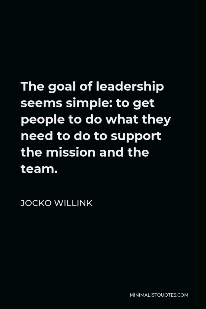 Jocko Willink Quote - The goal of leadership seems simple: to get people to do what they need to do to support the mission and the team.