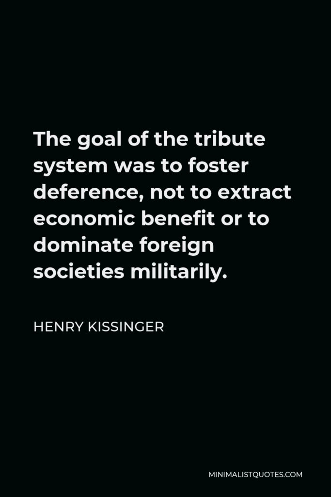 Henry Kissinger Quote - The goal of the tribute system was to foster deference, not to extract economic benefit or to dominate foreign societies militarily.