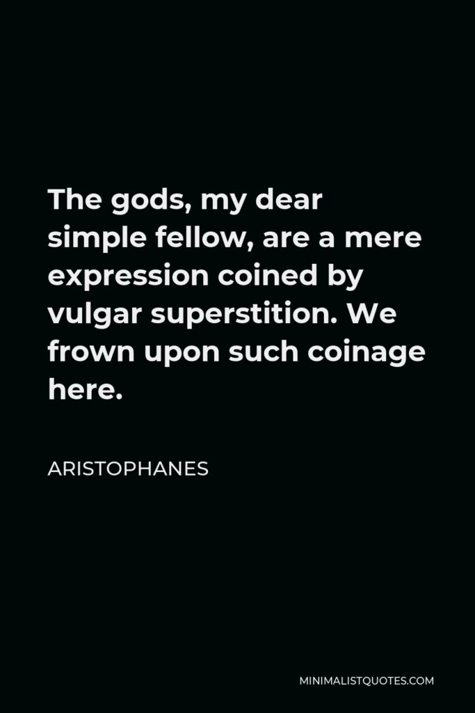 Aristophanes Quote - The gods, my dear simple fellow, are a mere expression coined by vulgar superstition. We frown upon such coinage here.