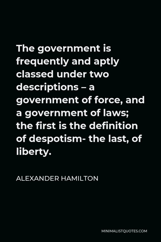 Alexander Hamilton Quote - The government is frequently and aptly classed under two descriptions – a government of force, and a government of laws; the first is the definition of despotism- the last, of liberty.