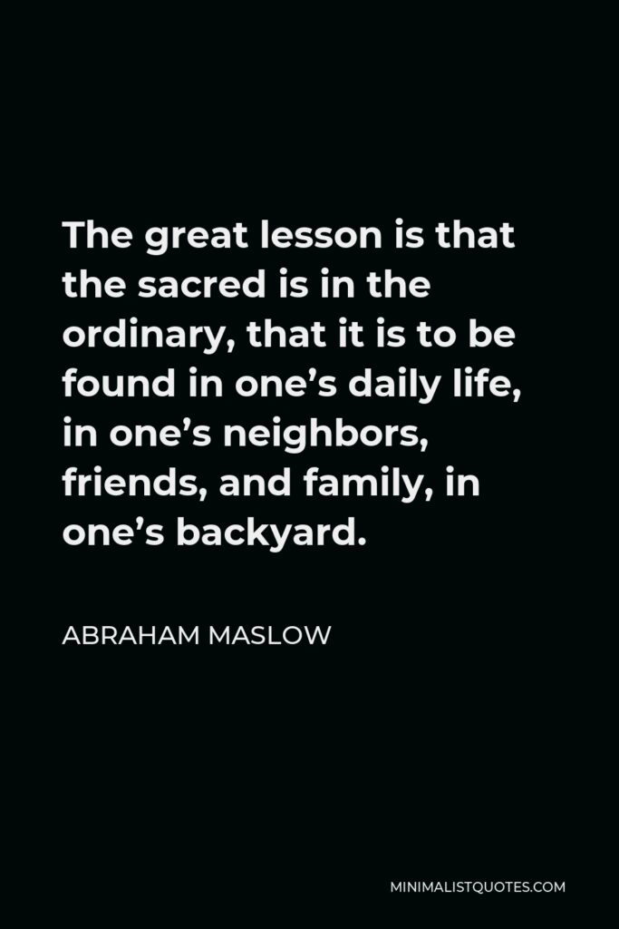Abraham Maslow Quote - The great lesson is that the sacred is in the ordinary, that it is to be found in one's daily life, in one's neighbors, friends, and family, in one's backyard.