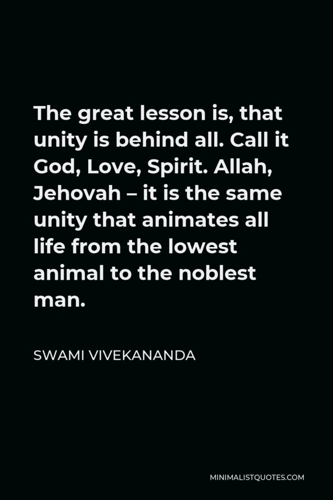 Swami Vivekananda Quote - The great lesson is, that unity is behind all. Call it God, Love, Spirit. Allah, Jehovah – it is the same unity that animates all life from the lowest animal to the noblest man.