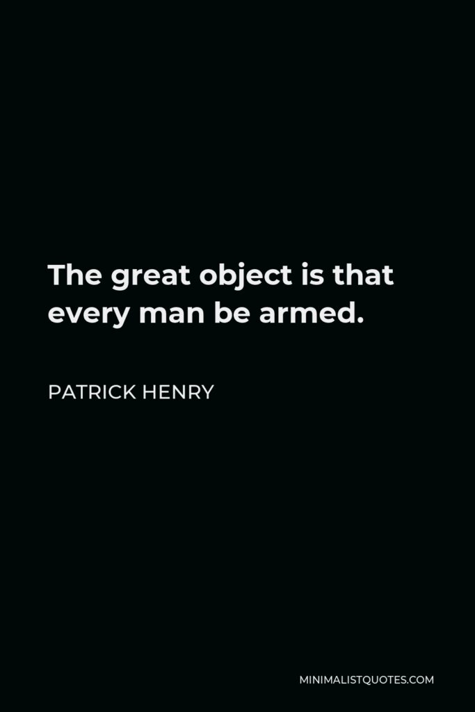 Patrick Henry Quote - The great object is that every man be armed.