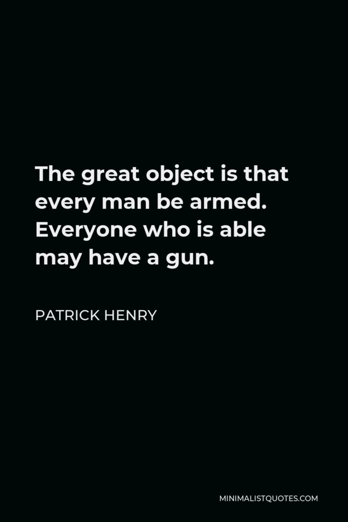 Patrick Henry Quote - The great object is that every man be armed. Everyone who is able may have a gun.