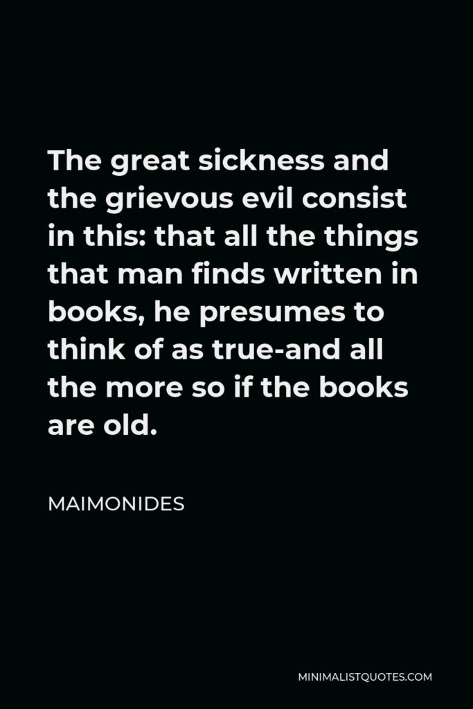 Maimonides Quote - The great sickness and the grievous evil consist in this: that all the things that man finds written in books, he presumes to think of as true-and all the more so if the books are old.