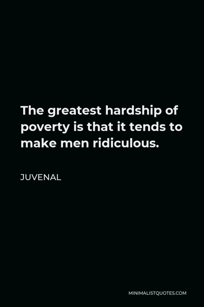 Juvenal Quote - The greatest hardship of poverty is that it tends to make men ridiculous.