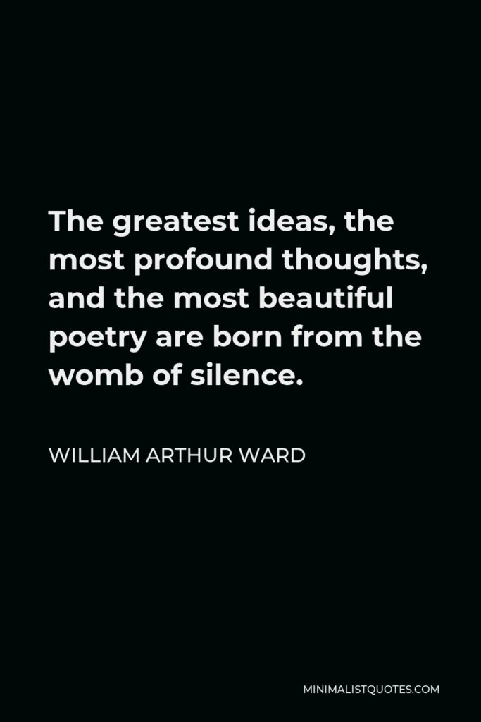 William Arthur Ward Quote - The greatest ideas, the most profound thoughts, and the most beautiful poetry are born from the womb of silence.