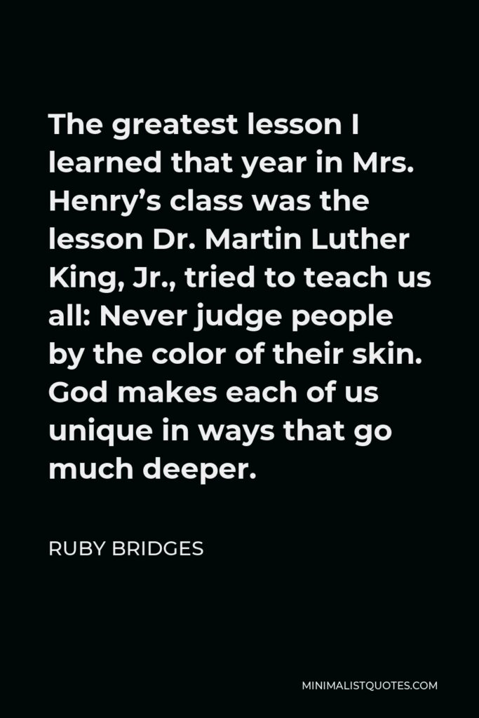 Ruby Bridges Quote - The greatest lesson I learned that year in Mrs. Henry's class was the lesson Dr. Martin Luther King, Jr., tried to teach us all: Never judge people by the color of their skin. God makes each of us unique in ways that go much deeper.