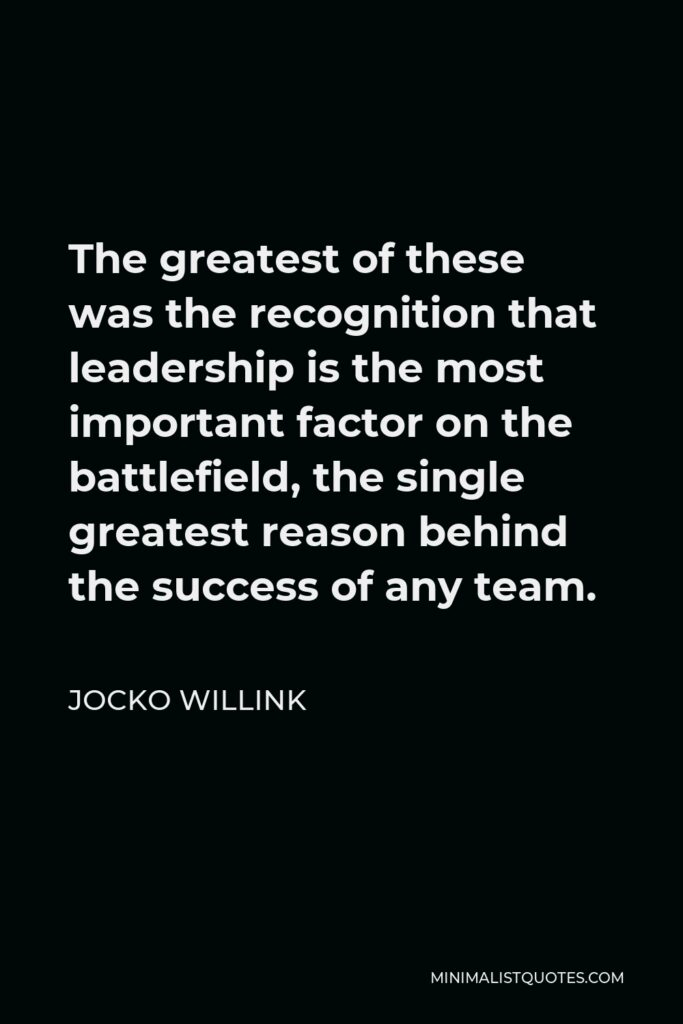 Jocko Willink Quote - The greatest of these was the recognition that leadership is the most important factor on the battlefield, the single greatest reason behind the success of any team.