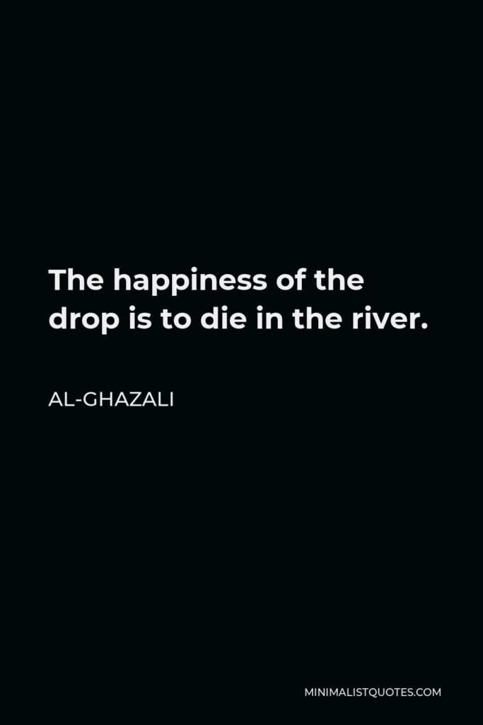 Al-Ghazali Quote - The happiness of the drop is to die in the river.