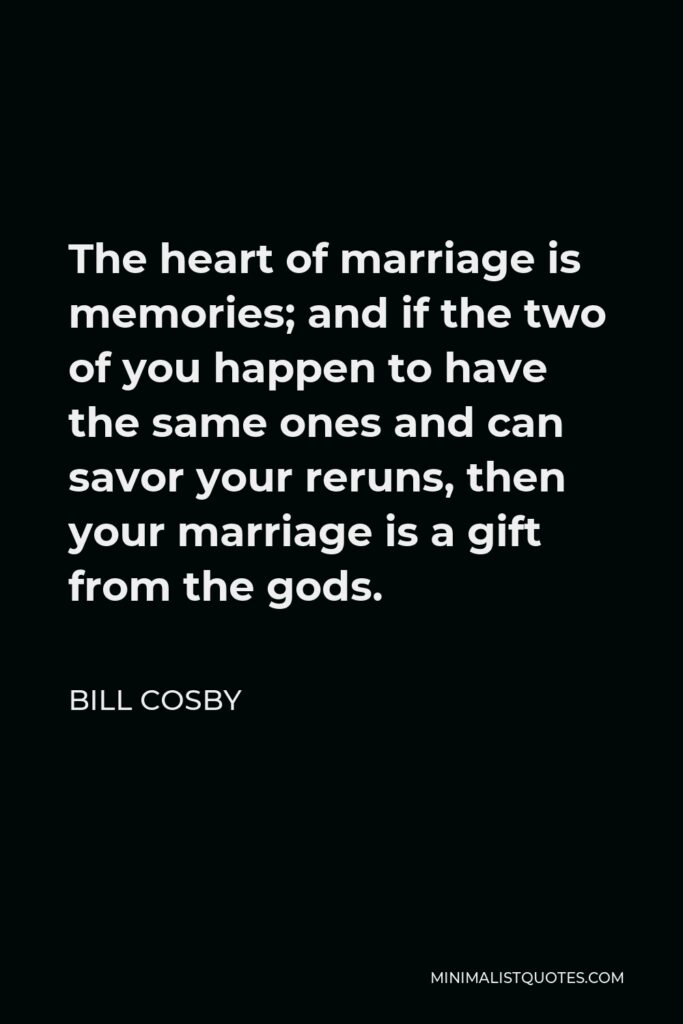 Bill Cosby Quote - The heart of marriage is memories; and if the two of you happen to have the same ones and can savor your reruns, then your marriage is a gift from the gods.