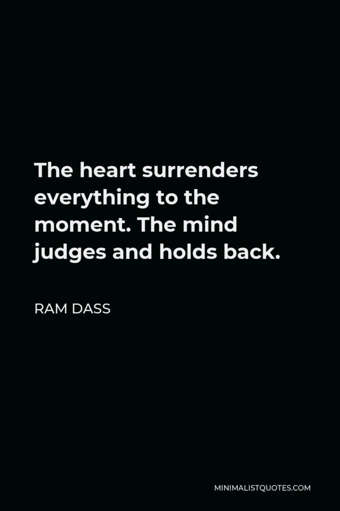 Ram Dass Quote - The heart surrenders everything to the moment. The mind judges and holds back.