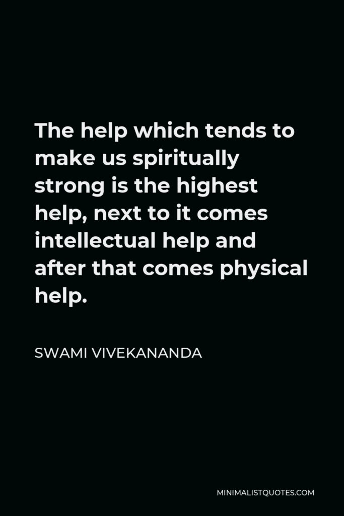 Swami Vivekananda Quote - The help which tends to make us spiritually strong is the highest help, next to it comes intellectual help and after that comes physical help.