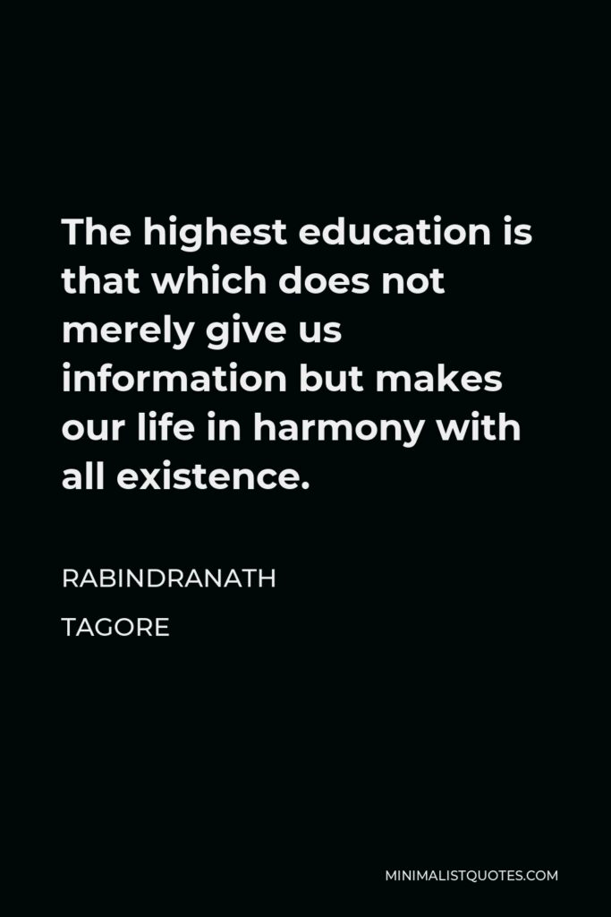 Rabindranath Tagore Quote - The highest education is that which does not merely give us information but makes our life in harmony with all existence.