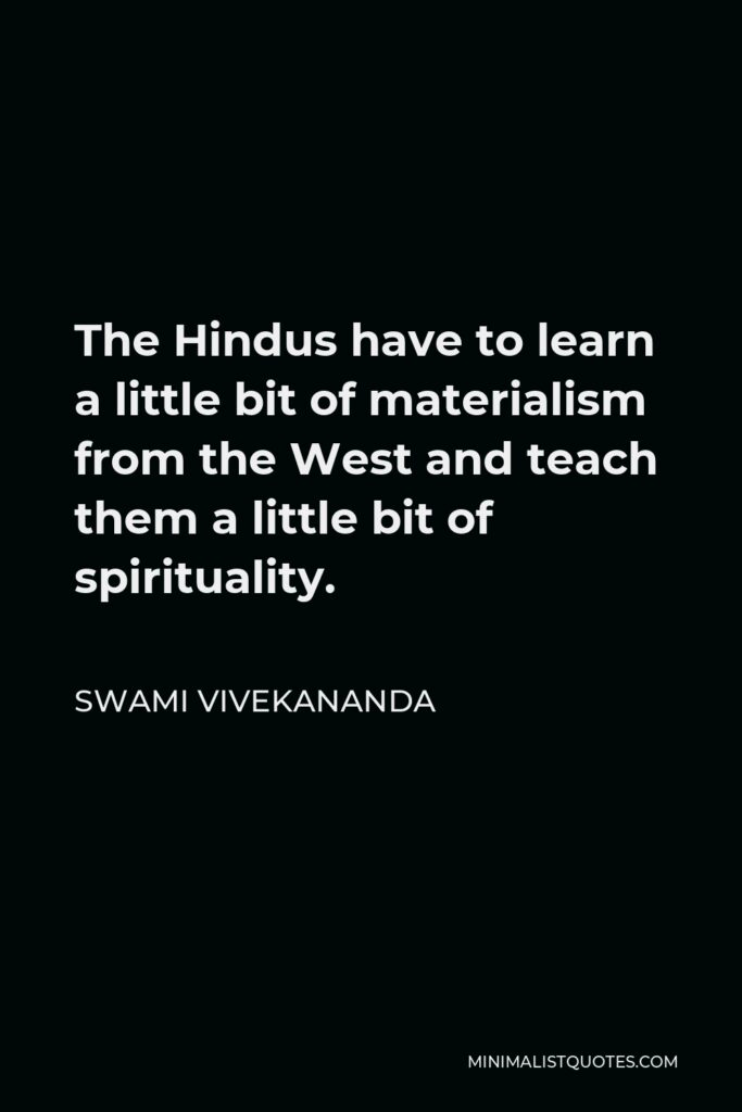 Swami Vivekananda Quote - The Hindus have to learn a little bit of materialism from the West and teach them a little bit of spirituality.