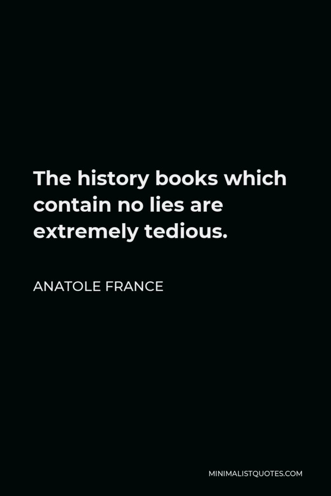 Anatole France Quote - The history books which contain no lies are extremely tedious.