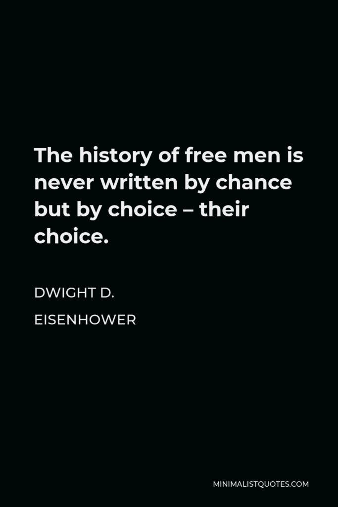 Dwight D. Eisenhower Quote - The history of free men is never written by chance but by choice – their choice.
