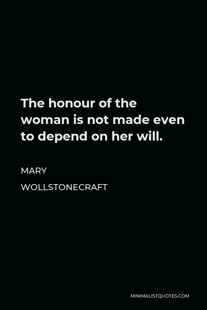 Mary Wollstonecraft Quote - The honour of the woman is not made even to depend on her will.