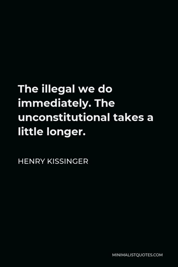 Henry Kissinger Quote - The illegal we do immediately. The unconstitutional takes a little longer.