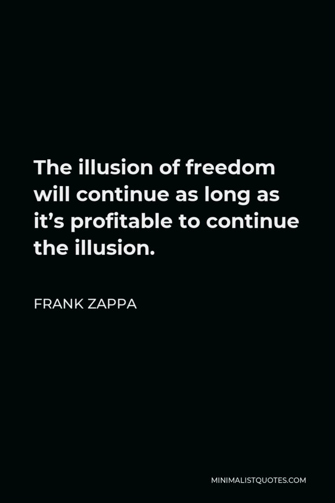 Frank Zappa Quote - The illusion of freedom will continue as long as it's profitable to continue the illusion.