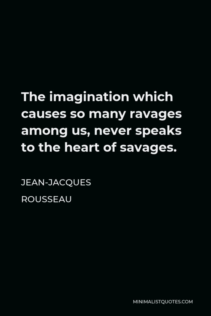 Jean-Jacques Rousseau Quote - The imagination which causes so many ravages among us, never speaks to the heart of savages.