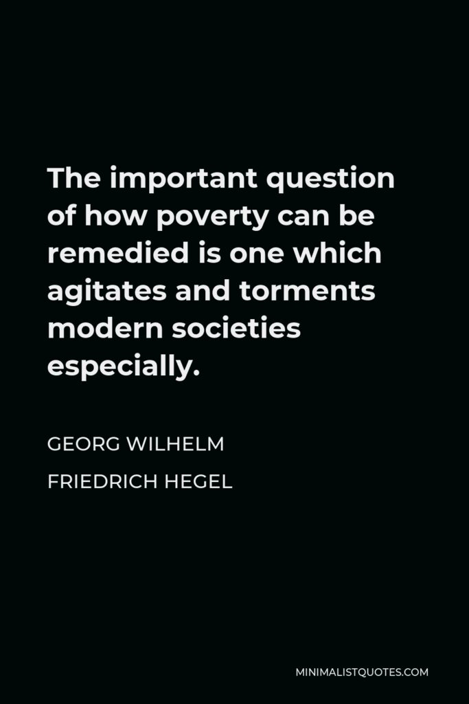 Georg Wilhelm Friedrich Hegel Quote - The important question of how poverty can be remedied is one which agitates and torments modern societies especially.