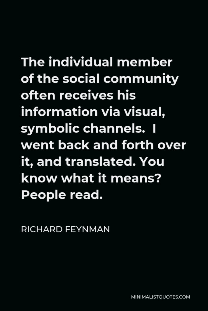 Richard Feynman Quote - The individual member of the social community often receives his information via visual, symbolic channels. I went back and forth over it, and translated. You know what it means? People read.