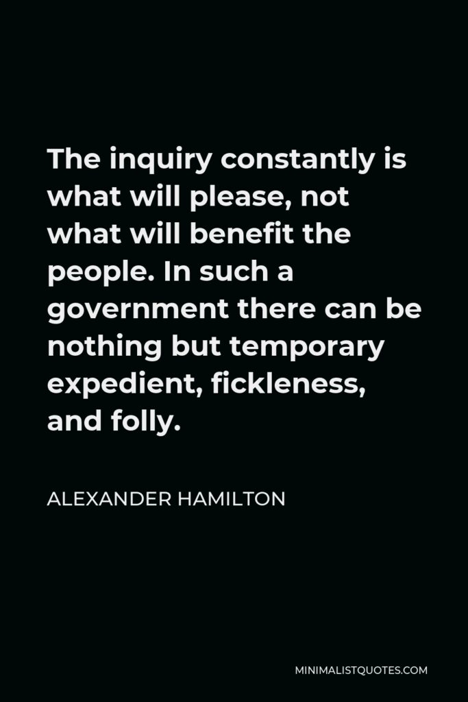 Alexander Hamilton Quote - The inquiry constantly is what will please, not what will benefit the people. In such a government there can be nothing but temporary expedient, fickleness, and folly.