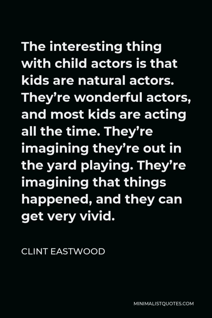 Clint Eastwood Quote - The interesting thing with child actors is that kids are natural actors. They're wonderful actors, and most kids are acting all the time. They're imagining they're out in the yard playing. They're imagining that things happened, and they can get very vivid.