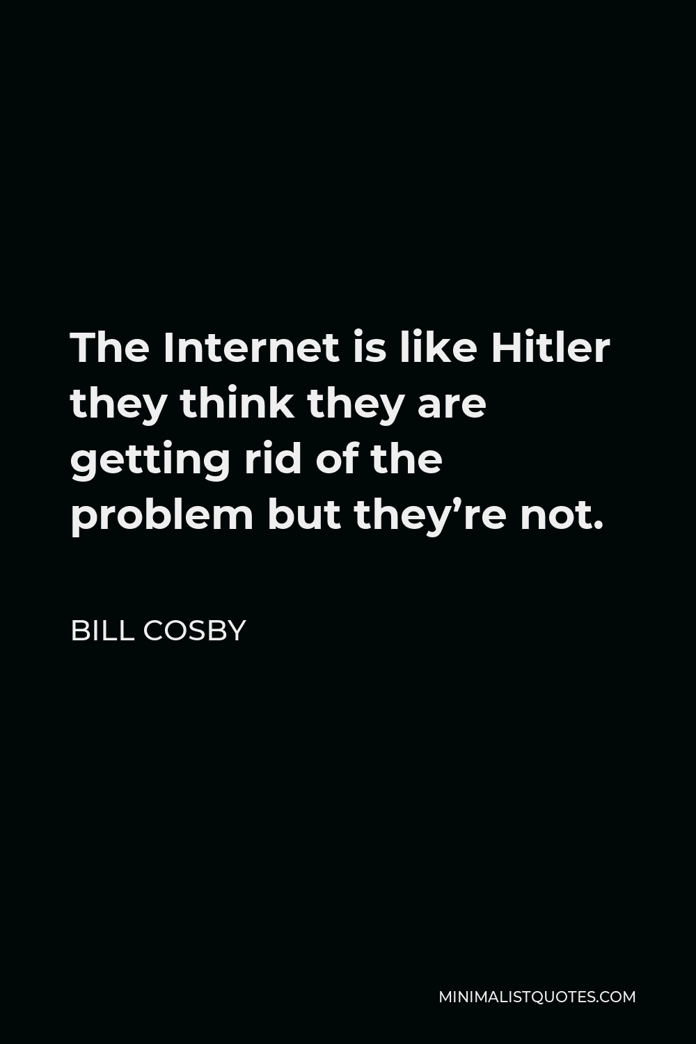 Bill Cosby Quote - The Internet is like Hitler they think they are getting rid of the problem but they're not.