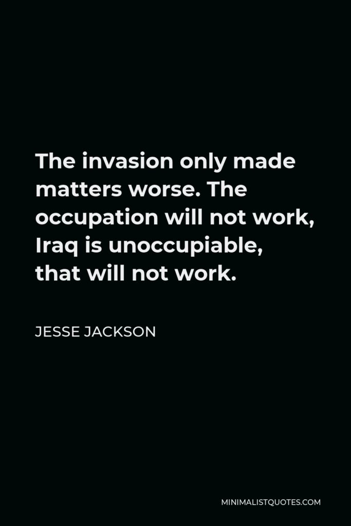 Jesse Jackson Quote - The invasion only made matters worse. The occupation will not work, Iraq is unoccupiable, that will not work.