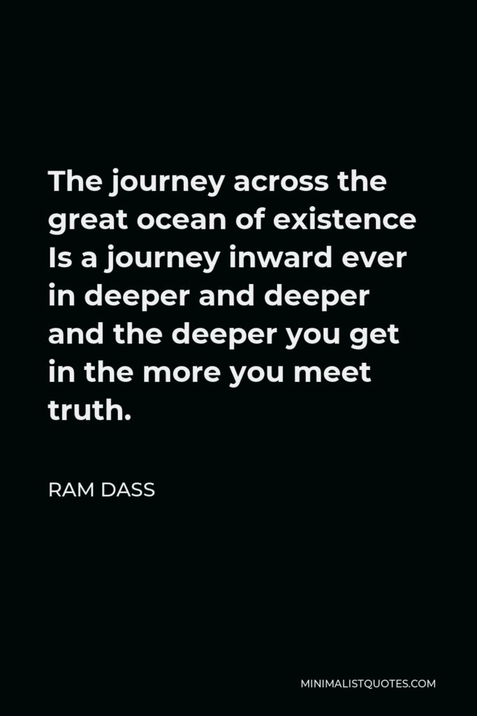 Ram Dass Quote - The journey across the great ocean of existence Is a journey inward ever in deeper and deeper and the deeper you get in the more you meet truth.