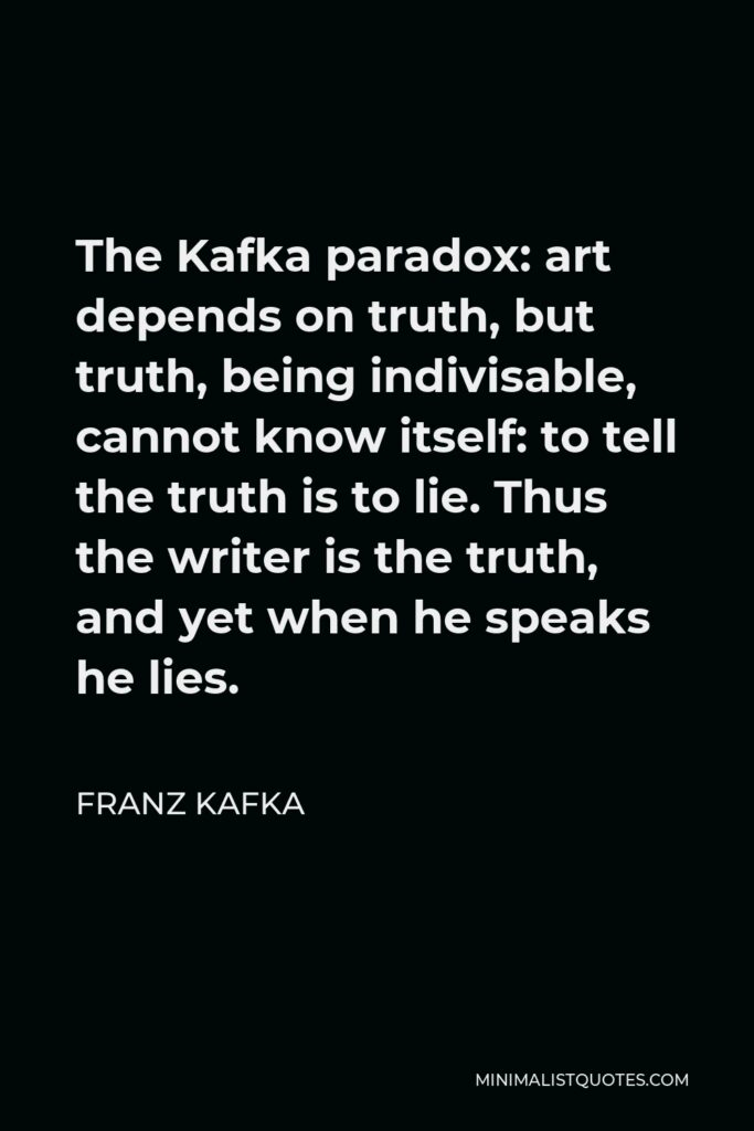 Franz Kafka Quote - The Kafka paradox: art depends on truth, but truth, being indivisable, cannot know itself: to tell the truth is to lie. Thus the writer is the truth, and yet when he speaks he lies.