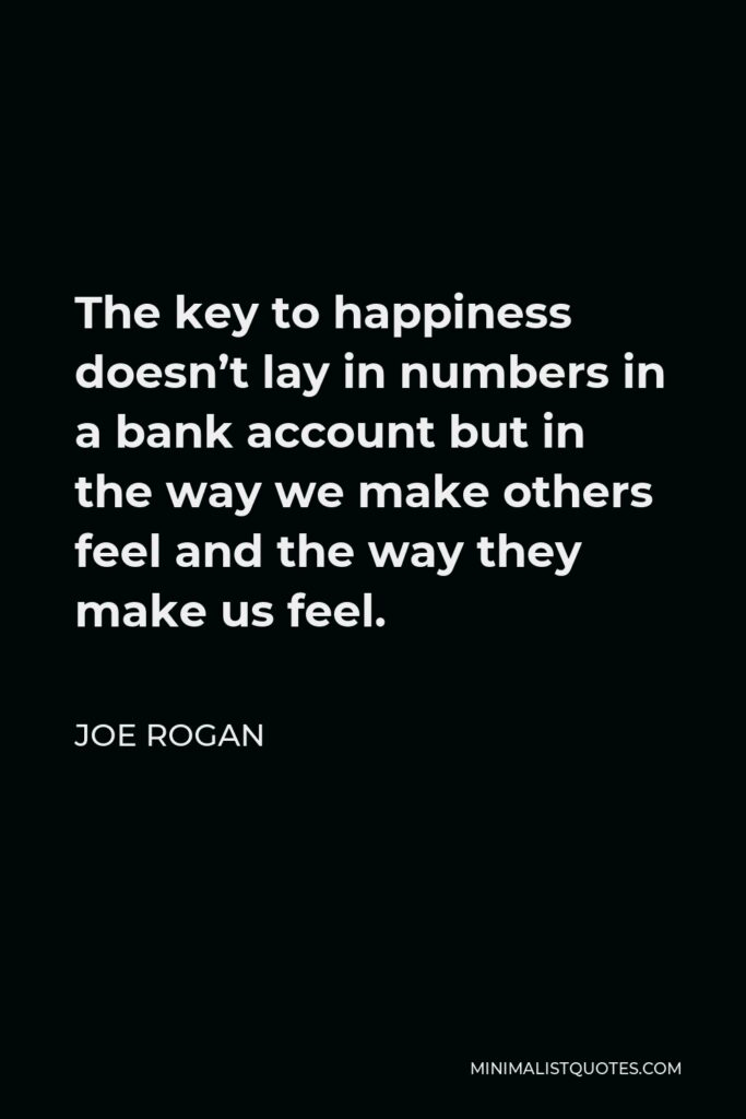 Joe Rogan Quote - The key to happiness doesn't lay in numbers in a bank account but in the way we make others feel and the way they make us feel.