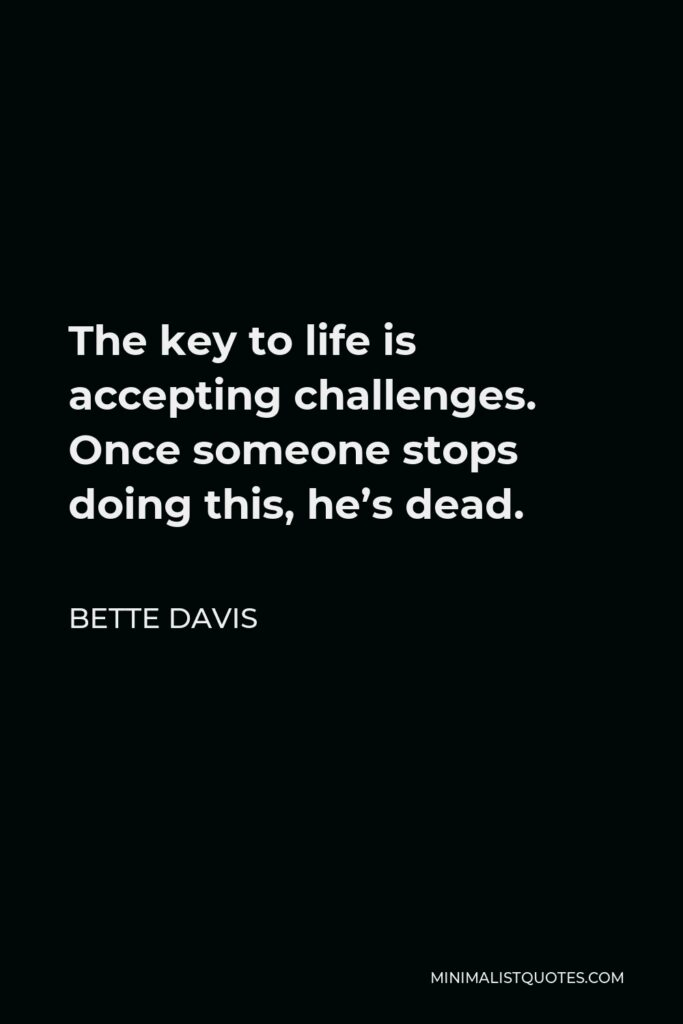 Bette Davis Quote - The key to life is accepting challenges. Once someone stops doing this, he's dead.