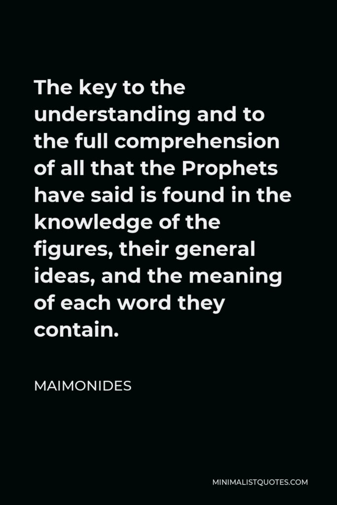Maimonides Quote - The key to the understanding and to the full comprehension of all that the Prophets have said is found in the knowledge of the figures, their general ideas, and the meaning of each word they contain.