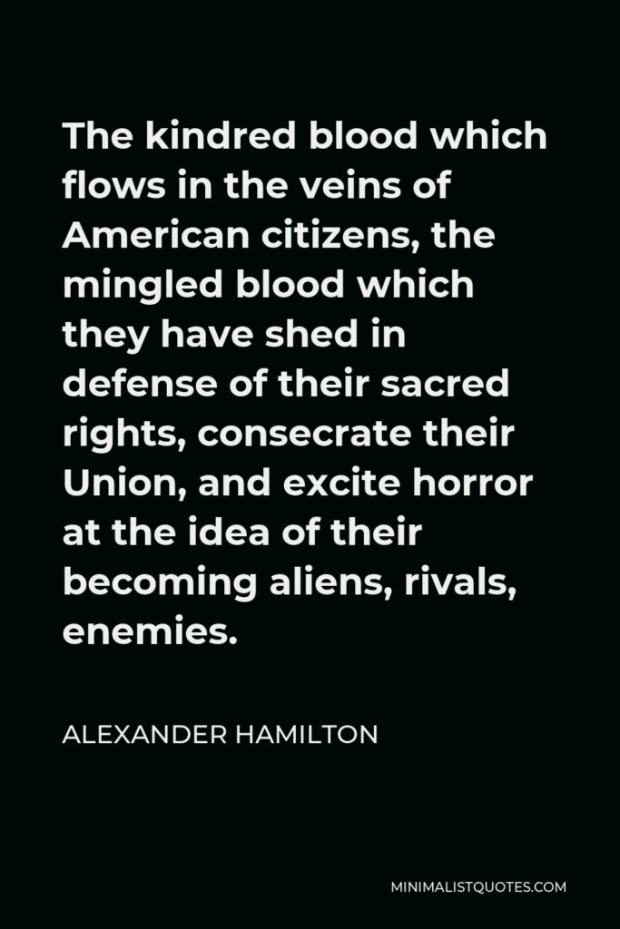Alexander Hamilton Quote - The kindred blood which flows in the veins of American citizens, the mingled blood which they have shed in defense of their sacred rights, consecrate their Union, and excite horror at the idea of their becoming aliens, rivals, enemies.