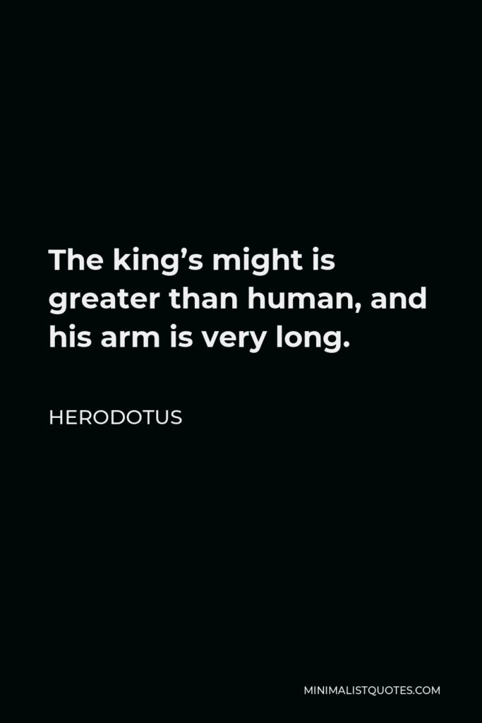 Herodotus Quote - The king's might is greater than human, and his arm is very long.