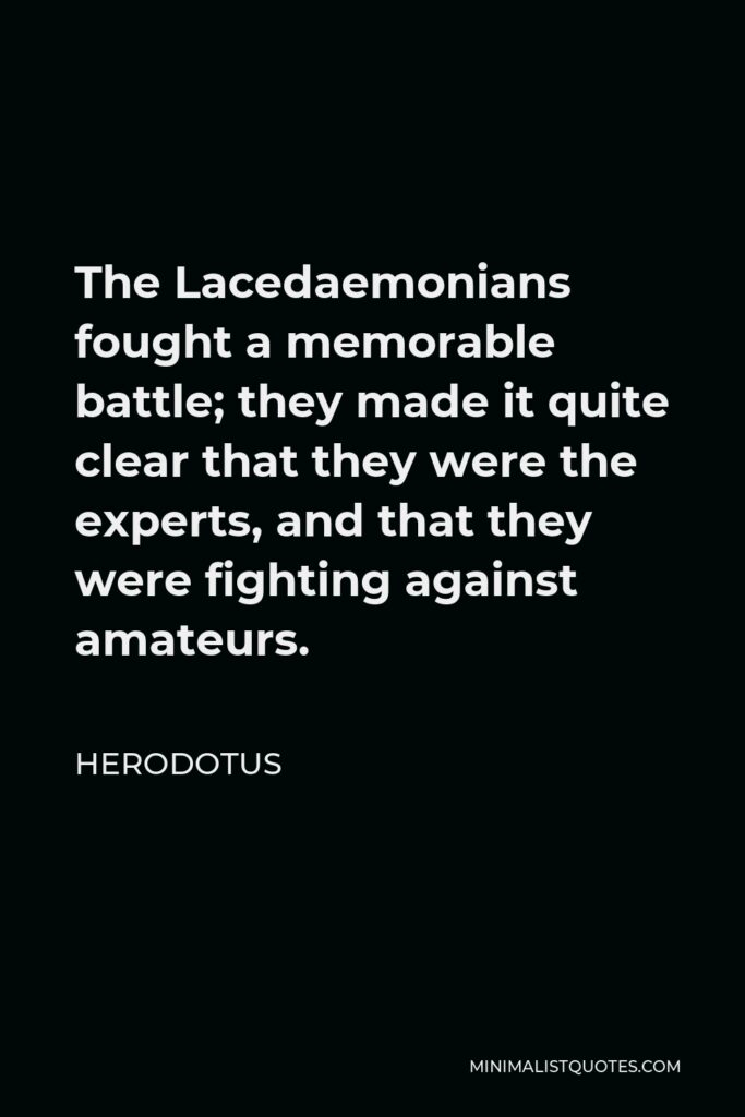 Herodotus Quote - The Lacedaemonians fought a memorable battle; they made it quite clear that they were the experts, and that they were fighting against amateurs.