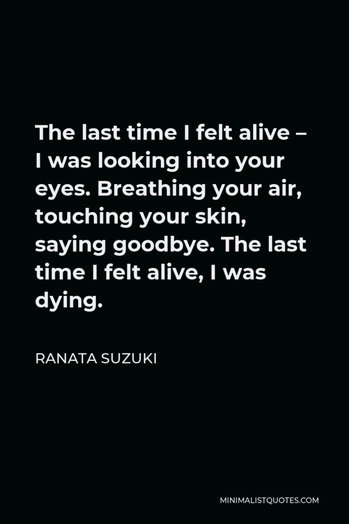 Ranata Suzuki Quote - The last time I felt alive – I was looking into your eyes. Breathing your air, touching your skin, saying goodbye. The last time I felt alive, I was dying.