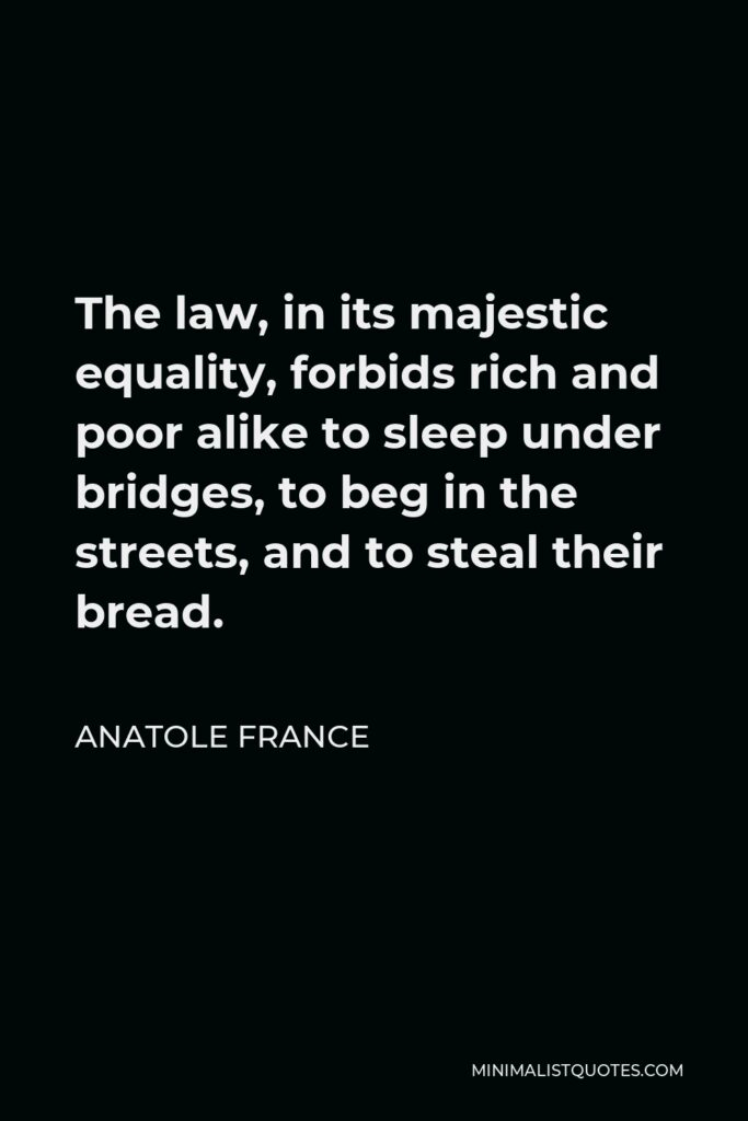 Anatole France Quote - The law, in its majestic equality, forbids rich and poor alike to sleep under bridges, to beg in the streets, and to steal their bread.