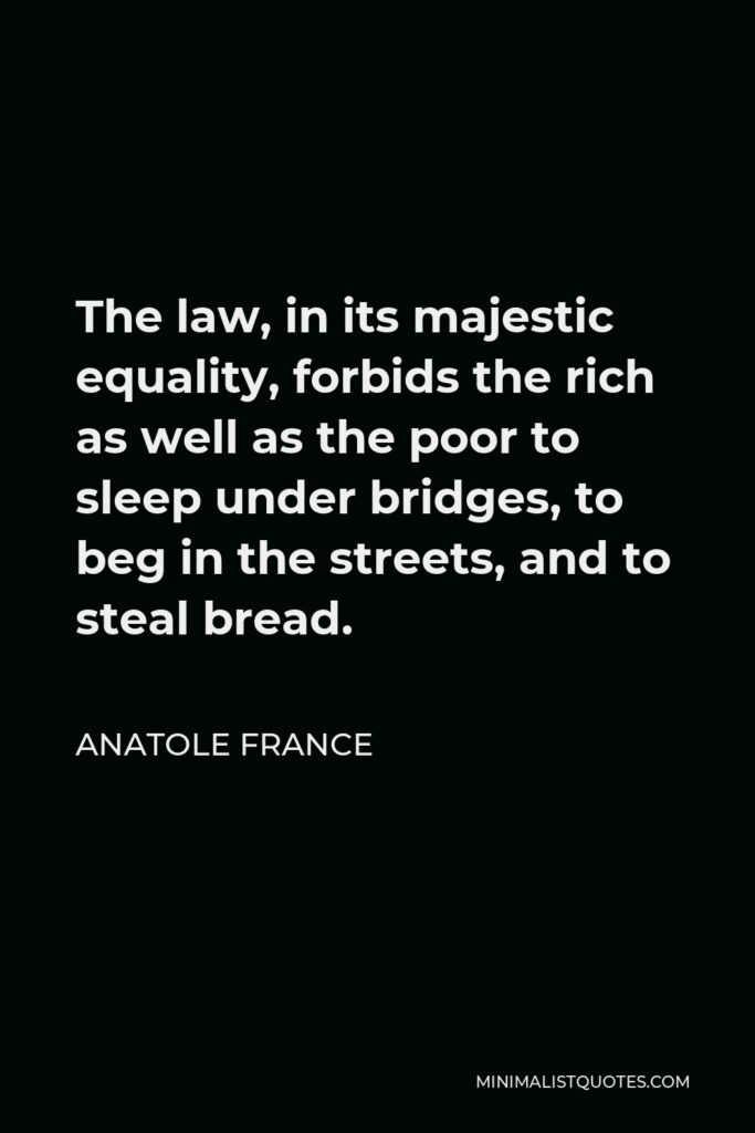 Anatole France Quote - The law, in its majestic equality, forbids the rich as well as the poor to sleep under bridges, to beg in the streets, and to steal bread.