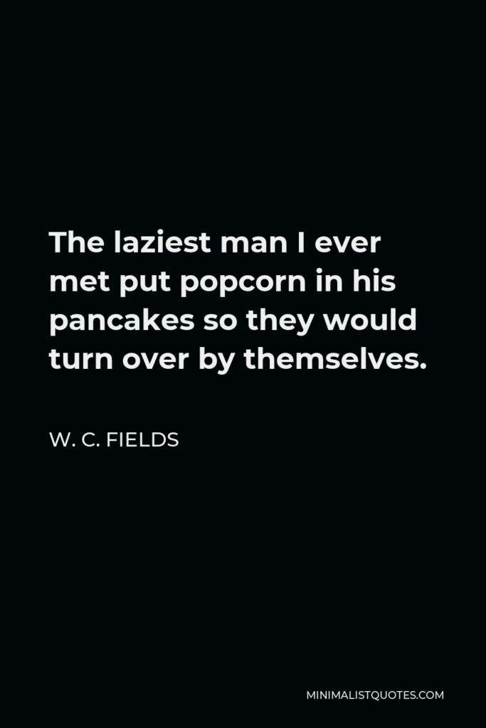 W. C. Fields Quote - The laziest man I ever met put popcorn in his pancakes so they would turn over by themselves.