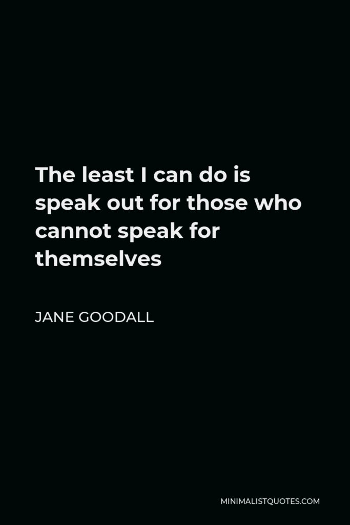 Jane Goodall Quote - The least I can do is speak out for those who cannot speak for themselves.