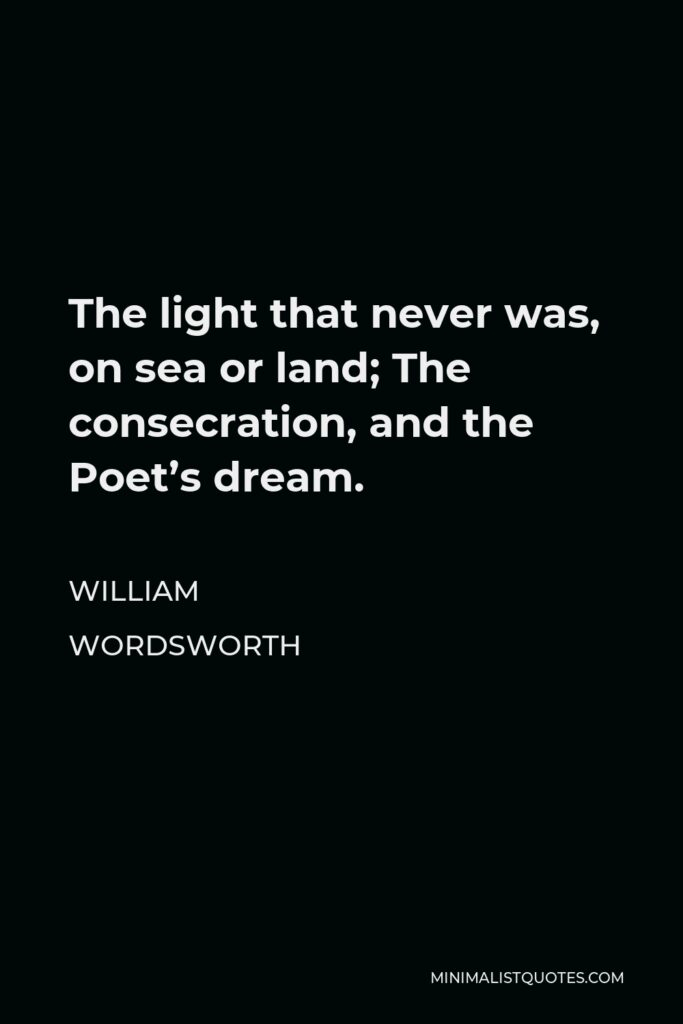 William Wordsworth Quote - The light that never was, on sea or land; The consecration, and the Poet's dream.