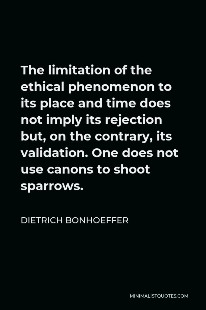 Dietrich Bonhoeffer Quote - The limitation of the ethical phenomenon to its place and time does not imply its rejection but, on the contrary, its validation. One does not use canons to shoot sparrows.